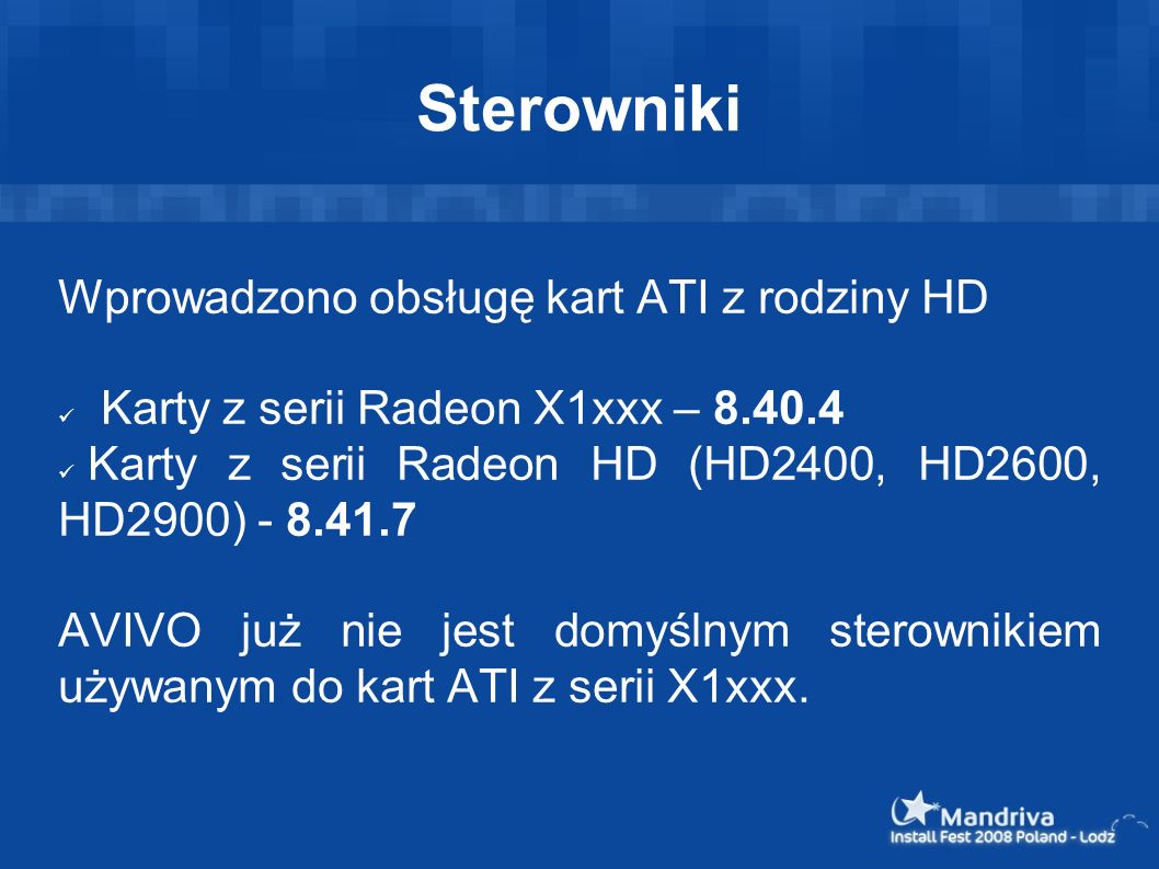 Sterowniki Wprowadzono obsługę kart ATI z rodziny HD Karty z serii Radeon X1xxx – 8.40.4 Karty z serii Radeon HD (HD2400, HD2600, HD2900) - 8.41.7 AVI