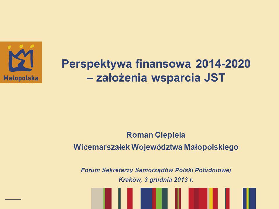 Perspektywa finansowa 2014-2020 – założenia wsparcia JST Roman Ciepiela Wicemarszałek Województwa Małopolskiego Forum Sekretarzy Samorządów Polski Poł