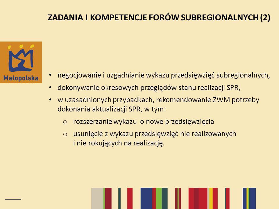 ZADANIA I KOMPETENCJE FORÓW SUBREGIONALNYCH (2) negocjowanie i uzgadnianie wykazu przedsięwzięć subregionalnych, dokonywanie okresowych przeglądów stanu realizacji SPR, w uzasadnionych przypadkach, rekomendowanie ZWM potrzeby dokonania aktualizacji SPR, w tym: o rozszerzanie wykazu o nowe przedsięwzięcia o usunięcie z wykazu przedsięwzięć nie realizowanych i nie rokujących na realizację.
