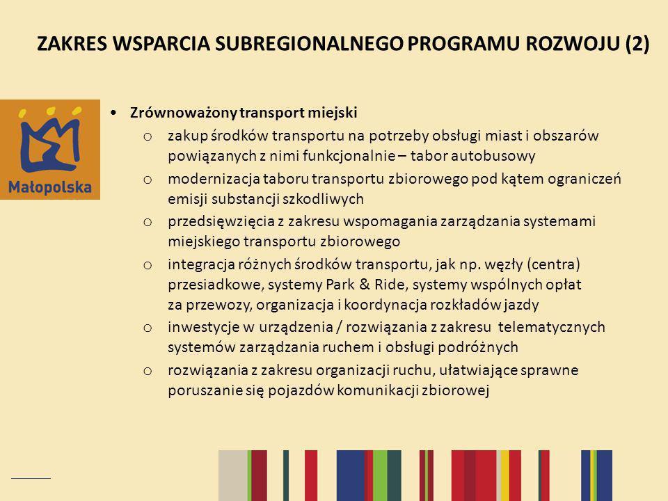 ZAKRES WSPARCIA SUBREGIONALNEGO PROGRAMU ROZWOJU (2) Zrównoważony transport miejski o zakup środków transportu na potrzeby obsługi miast i obszarów powiązanych z nimi funkcjonalnie – tabor autobusowy o modernizacja taboru transportu zbiorowego pod kątem ograniczeń emisji substancji szkodliwych o przedsięwzięcia z zakresu wspomagania zarządzania systemami miejskiego transportu zbiorowego o integracja różnych środków transportu, jak np.