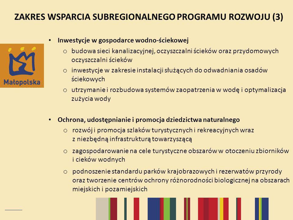 ZAKRES WSPARCIA SUBREGIONALNEGO PROGRAMU ROZWOJU (3) Inwestycje w gospodarce wodno-ściekowej o budowa sieci kanalizacyjnej, oczyszczalni ścieków oraz przydomowych oczyszczalni ścieków o inwestycje w zakresie instalacji służących do odwadniania osadów ściekowych o utrzymanie i rozbudowa systemów zaopatrzenia w wodę i optymalizacja zużycia wody Ochrona, udostępnianie i promocja dziedzictwa naturalnego o rozwój i promocja szlaków turystycznych i rekreacyjnych wraz z niezbędną infrastrukturą towarzyszącą o zagospodarowanie na cele turystyczne obszarów w otoczeniu zbiorników i cieków wodnych o podnoszenie standardu parków krajobrazowych i rezerwatów przyrody oraz tworzenie centrów ochrony różnorodności biologicznej na obszarach miejskich i pozamiejskich