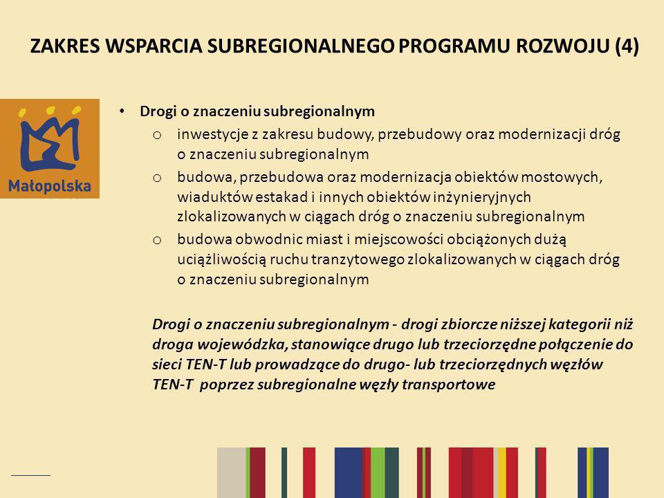 ZAKRES WSPARCIA SUBREGIONALNEGO PROGRAMU ROZWOJU (4) Drogi o znaczeniu subregionalnym o inwestycje z zakresu budowy, przebudowy oraz modernizacji dróg o znaczeniu subregionalnym o budowa, przebudowa oraz modernizacja obiektów mostowych, wiaduktów estakad i innych obiektów inżynieryjnych zlokalizowanych w ciągach dróg o znaczeniu subregionalnym o budowa obwodnic miast i miejscowości obciążonych dużą uciążliwością ruchu tranzytowego zlokalizowanych w ciągach dróg o znaczeniu subregionalnym Drogi o znaczeniu subregionalnym - drogi zbiorcze niższej kategorii niż droga wojewódzka, stanowiące drugo lub trzeciorzędne połączenie do sieci TEN-T lub prowadzące do drugo- lub trzeciorzędnych węzłów TEN-T poprzez subregionalne węzły transportowe