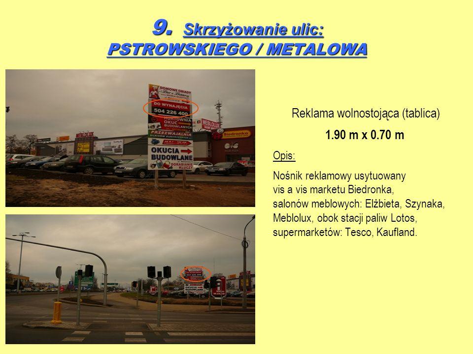 9. Skrzyżowanie ulic: PSTROWSKIEGO / METALOWA Reklama wolnostojąca (tablica) 1.90 m x 0.70 m Opis: Nośnik reklamowy usytuowany vis a vis marketu Biedr