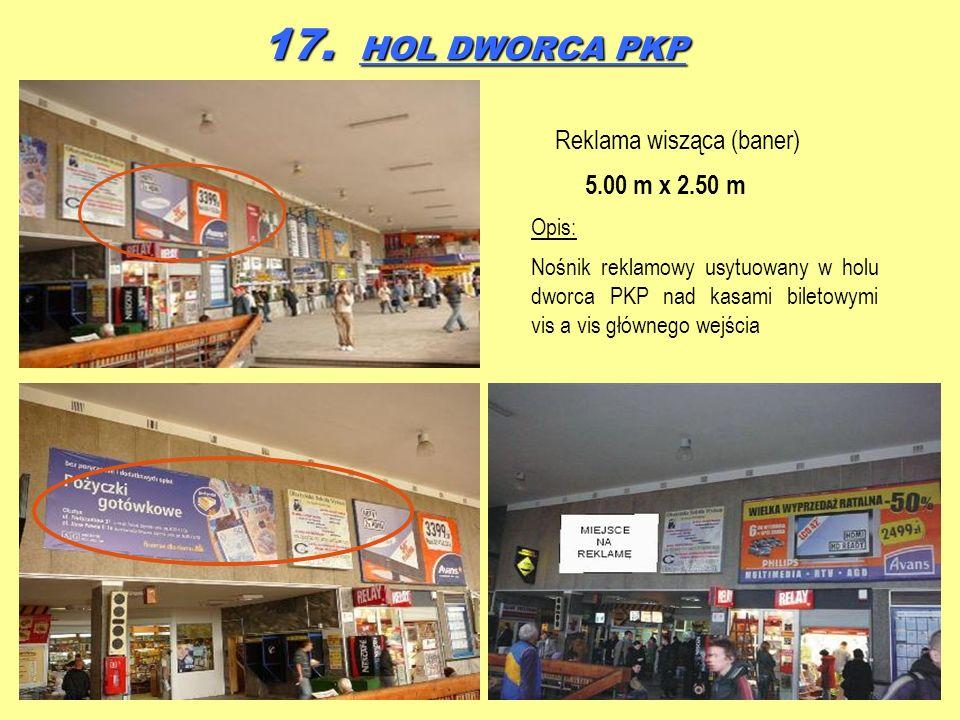 17. HOL DWORCA PKP Reklama wisząca (baner) 5.00 m x 2.50 m Opis: Nośnik reklamowy usytuowany w holu dworca PKP nad kasami biletowymi vis a vis główneg