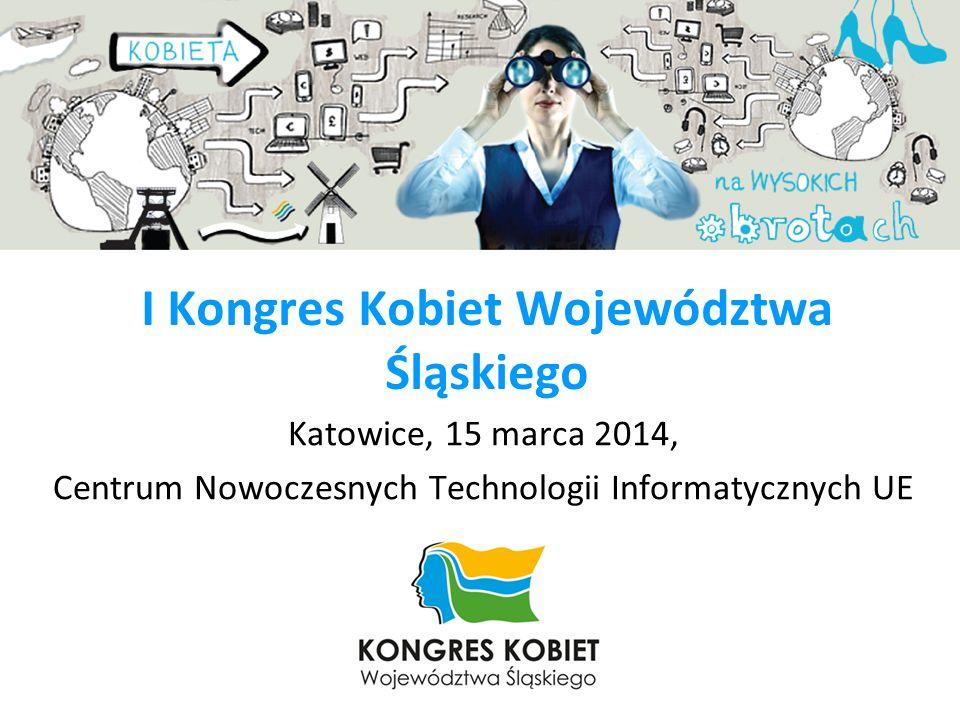 I Kongres Kobiet Województwa Śląskiego Katowice, 15 marca 2014, Centrum Nowoczesnych Technologii Informatycznych UE