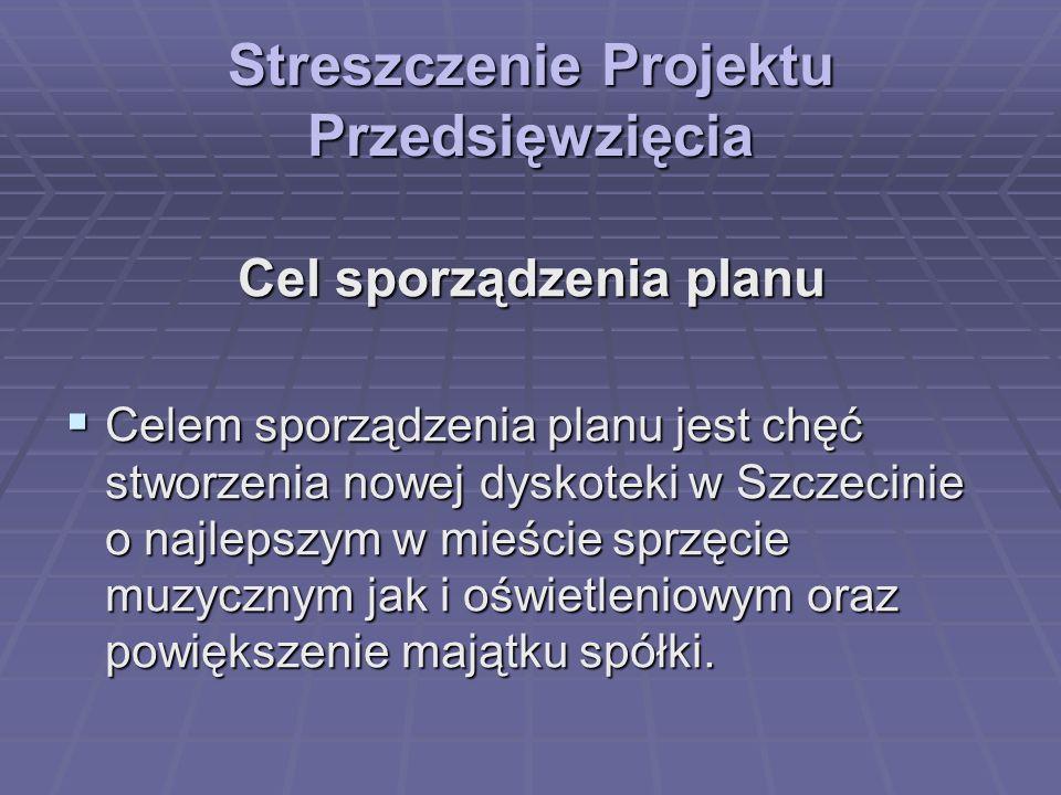 Streszczenie Projektu Przedsięwzięcia Cel sporządzenia planu Celem sporządzenia planu jest chęć stworzenia nowej dyskoteki w Szczecinie o najlepszym w