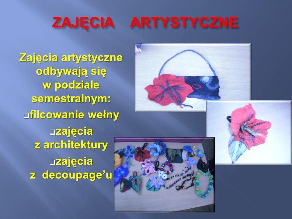 ZAJĘCIA ARTYSTYCZNE Zajęcia artystyczne odbywają się w podziale semestralnym: filcowanie wełny filcowanie wełny zajęcia z architektury zajęcia z archi