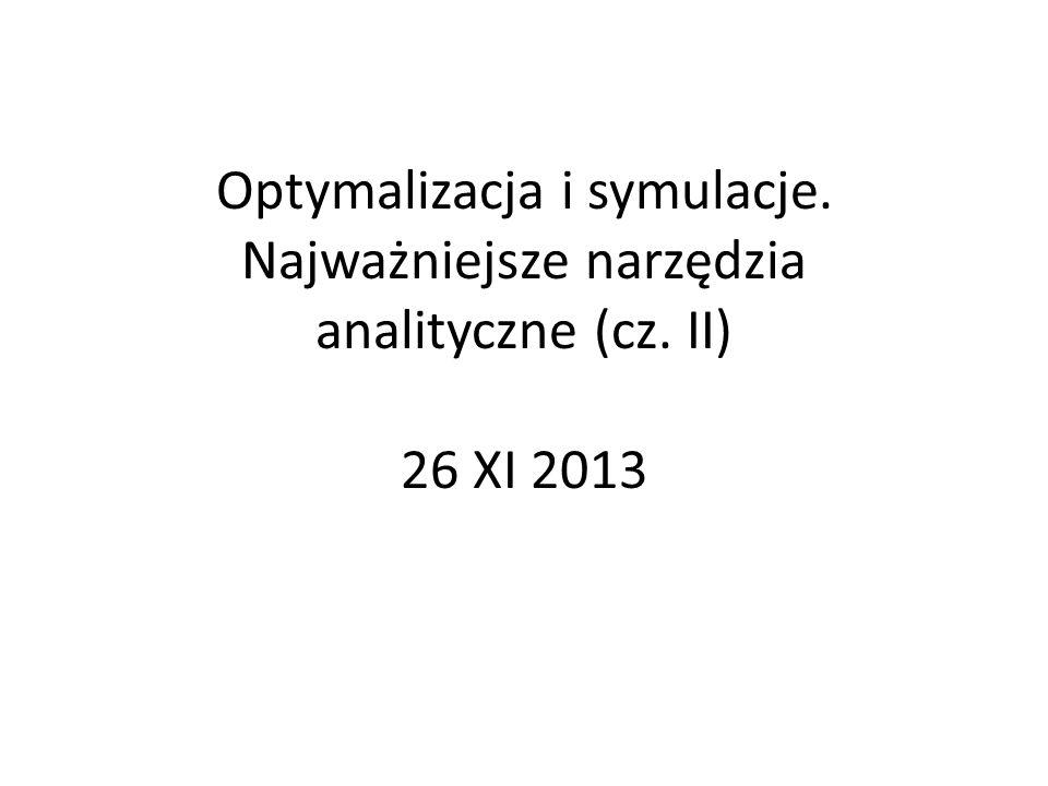 Optymalizacja i symulacje. Najważniejsze narzędzia analityczne (cz. II) 26 XI 2013