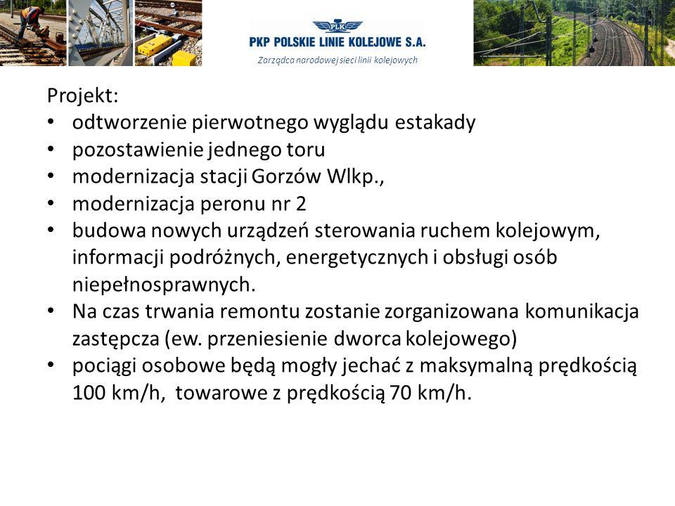 Zarządca narodowej sieci linii kolejowych Projekt: odtworzenie pierwotnego wyglądu estakady pozostawienie jednego toru modernizacja stacji Gorzów Wlkp