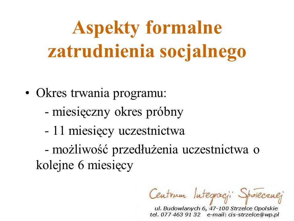 Aspekty formalne zatrudnienia socjalnego Okres trwania programu: - miesięczny okres próbny - 11 miesięcy uczestnictwa - możliwość przedłużenia uczestnictwa o kolejne 6 miesięcy