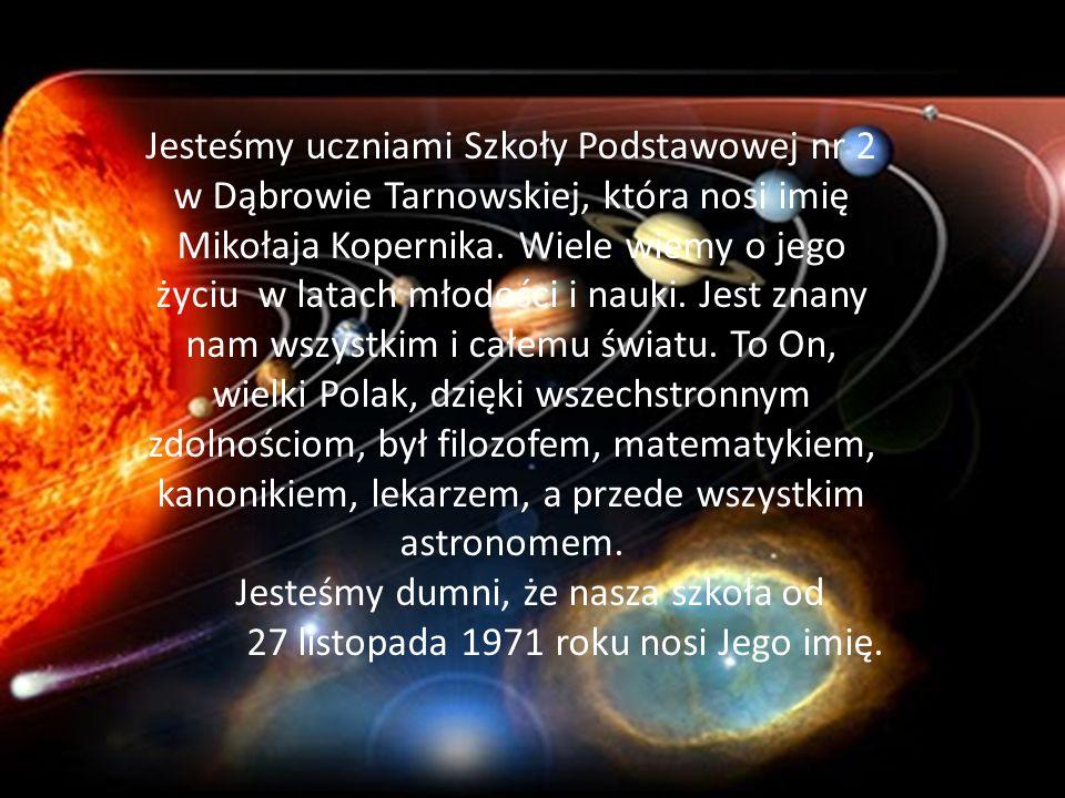 Jesteśmy uczniami Szkoły Podstawowej nr 2 w Dąbrowie Tarnowskiej, która nosi imię Mikołaja Kopernika. Wiele wiemy o jego życiu w latach młodości i nau