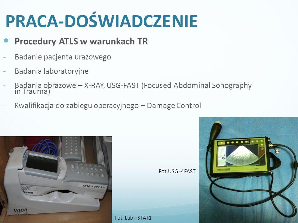 PRACA-DOŚWIADCZENIE Procedury ATLS w warunkach TR - Badanie pacjenta urazowego - Badania laboratoryjne - Badania obrazowe – X-RAY, USG-FAST (Focused Abdominal Sonography in Trauma) - Kwalifikacja do zabiegu operacyjnego – Damage Control Fot.