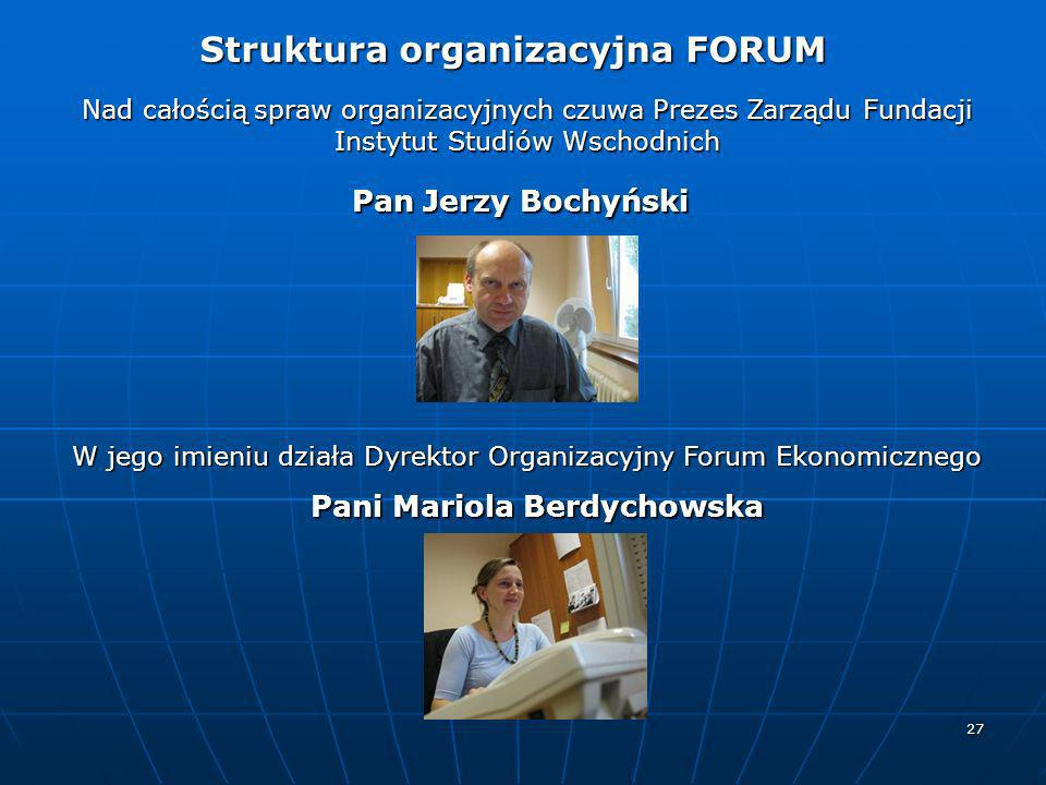 27 Struktura organizacyjna FORUM Struktura organizacyjna FORUM Nad całością spraw organizacyjnych czuwa Prezes Zarządu Fundacji Instytut Studiów Wscho