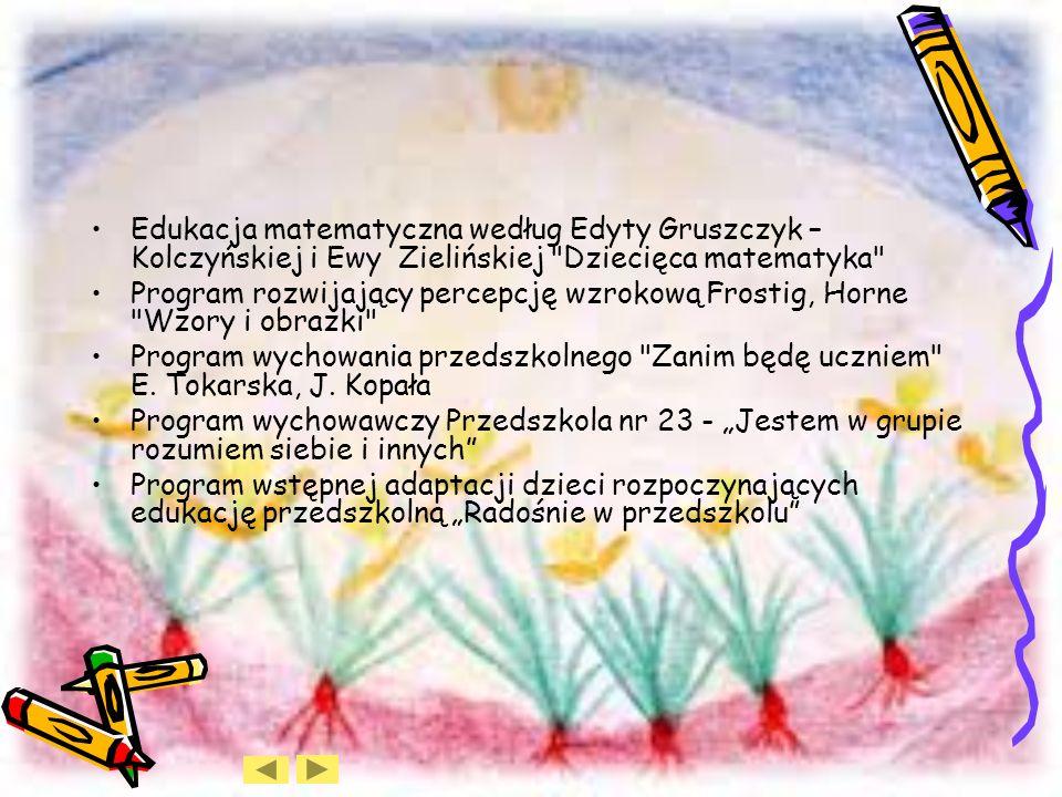 Edukacja matematyczna według Edyty Gruszczyk – Kolczyńskiej i Ewy Zielińskiej Dziecięca matematyka Program rozwijający percepcję wzrokową Frostig, Horne Wzory i obrazki Program wychowania przedszkolnego Zanim będę uczniem E.