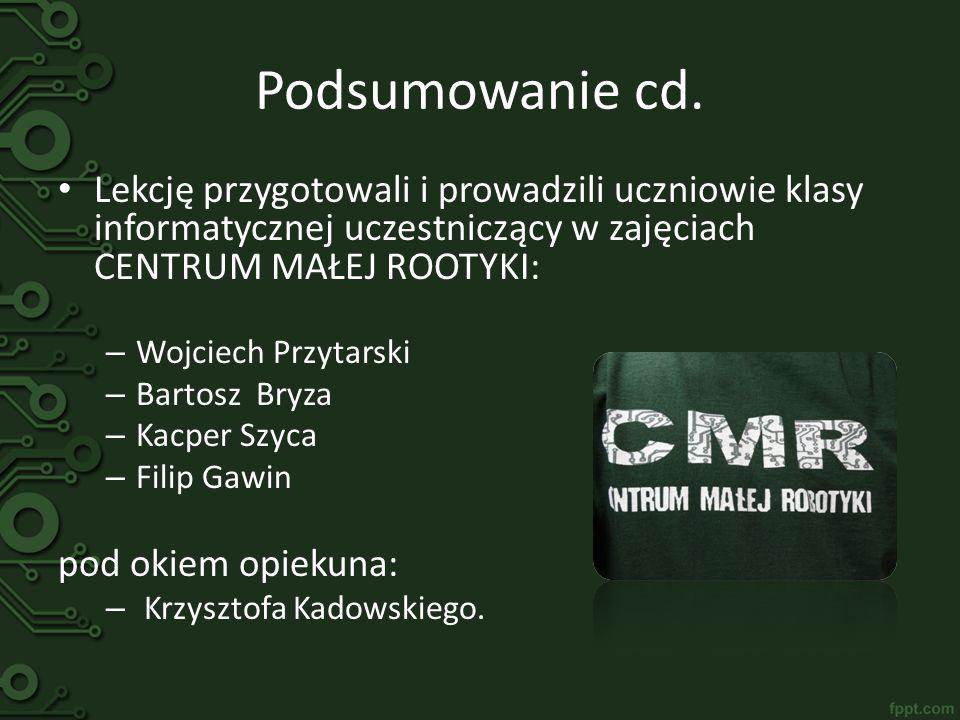 Podsumowanie cd. Lekcję przygotowali i prowadzili uczniowie klasy informatycznej uczestniczący w zajęciach CENTRUM MAŁEJ ROOTYKI: – Wojciech Przytarsk