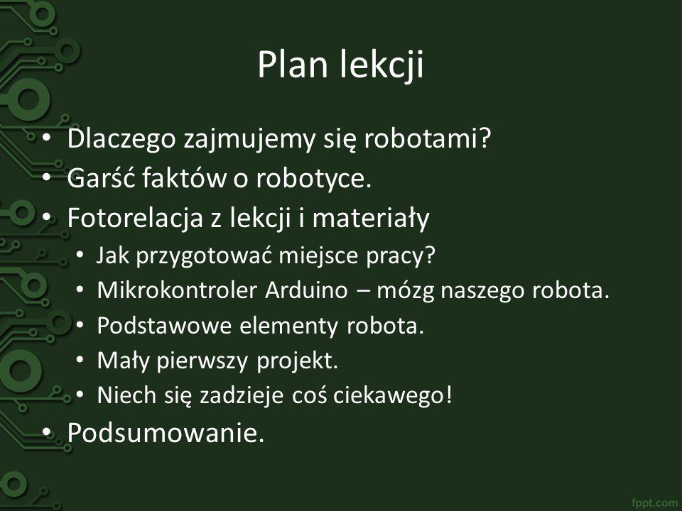 Plan lekcji Dlaczego zajmujemy się robotami? Garść faktów o robotyce. Fotorelacja z lekcji i materiały Jak przygotować miejsce pracy? Mikrokontroler A