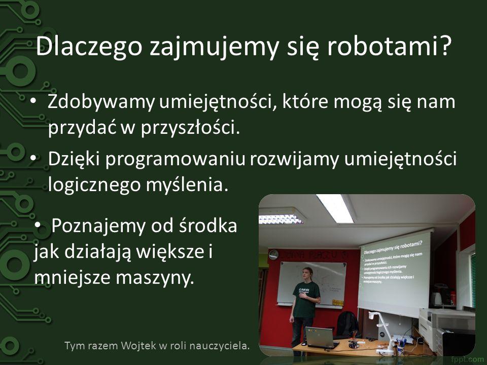 Dlaczego zajmujemy się robotami? Zdobywamy umiejętności, które mogą się nam przydać w przyszłości. Dzięki programowaniu rozwijamy umiejętności logiczn