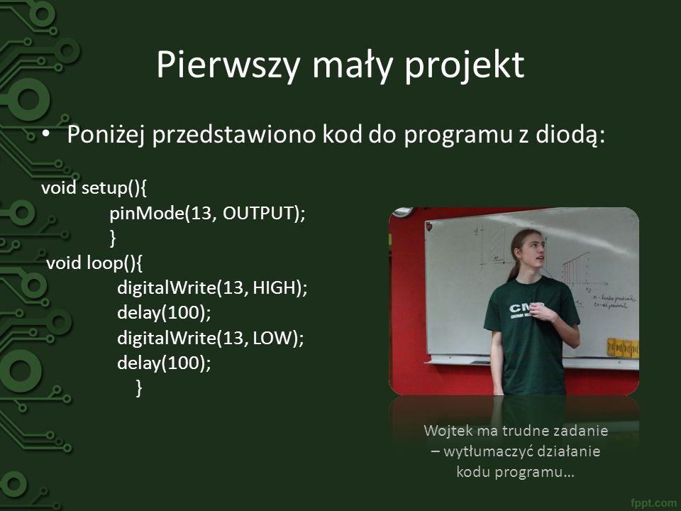 Pierwszy mały projekt Poniżej przedstawiono kod do programu z diodą: void setup(){ pinMode(13, OUTPUT); } void loop(){ digitalWrite(13, HIGH); delay(1