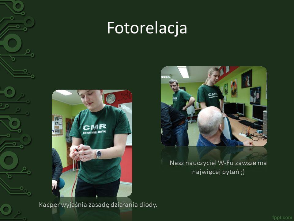 Fotorelacja Kacper wyjaśnia zasadę działania diody. Nasz nauczyciel W-Fu zawsze ma najwięcej pytań ;)