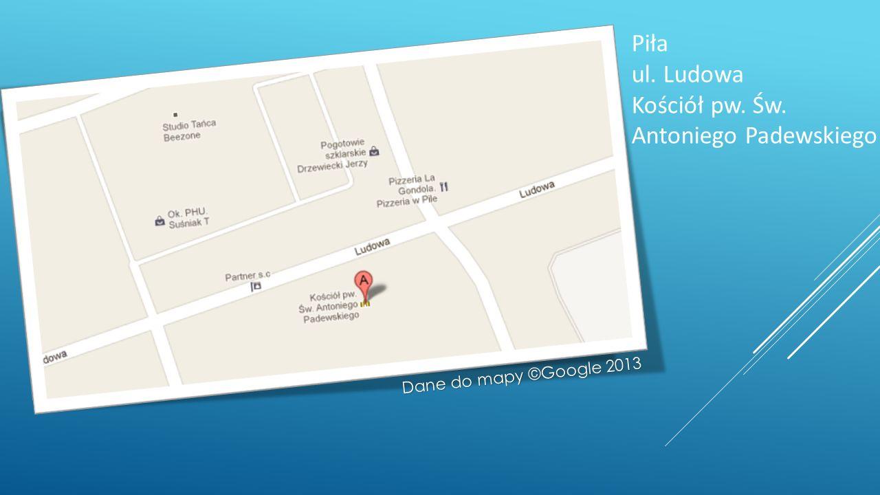 Piła ul. Ludowa Kościół pw. Św. Antoniego Padewskiego Dane do mapy ©Google 2013