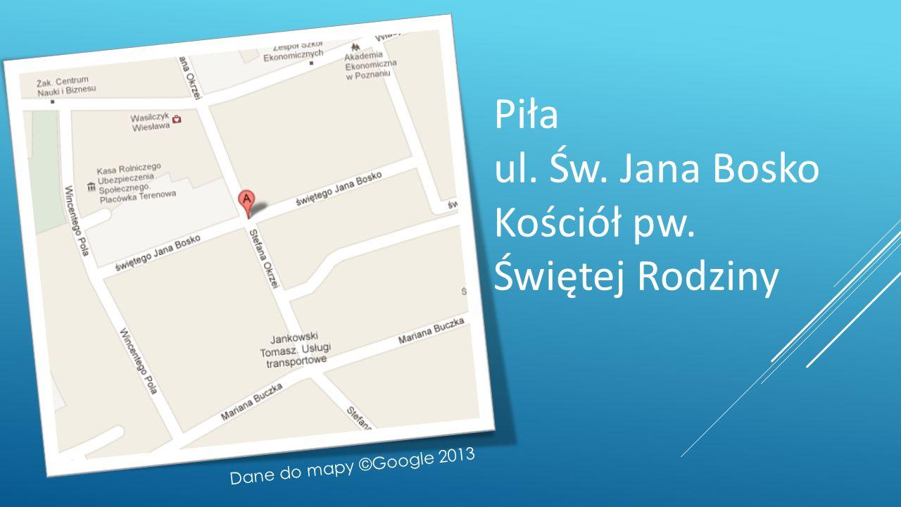 Piła ul. Św. Jana Bosko Kościół pw. Świętej Rodziny Dane do mapy ©Google 2013