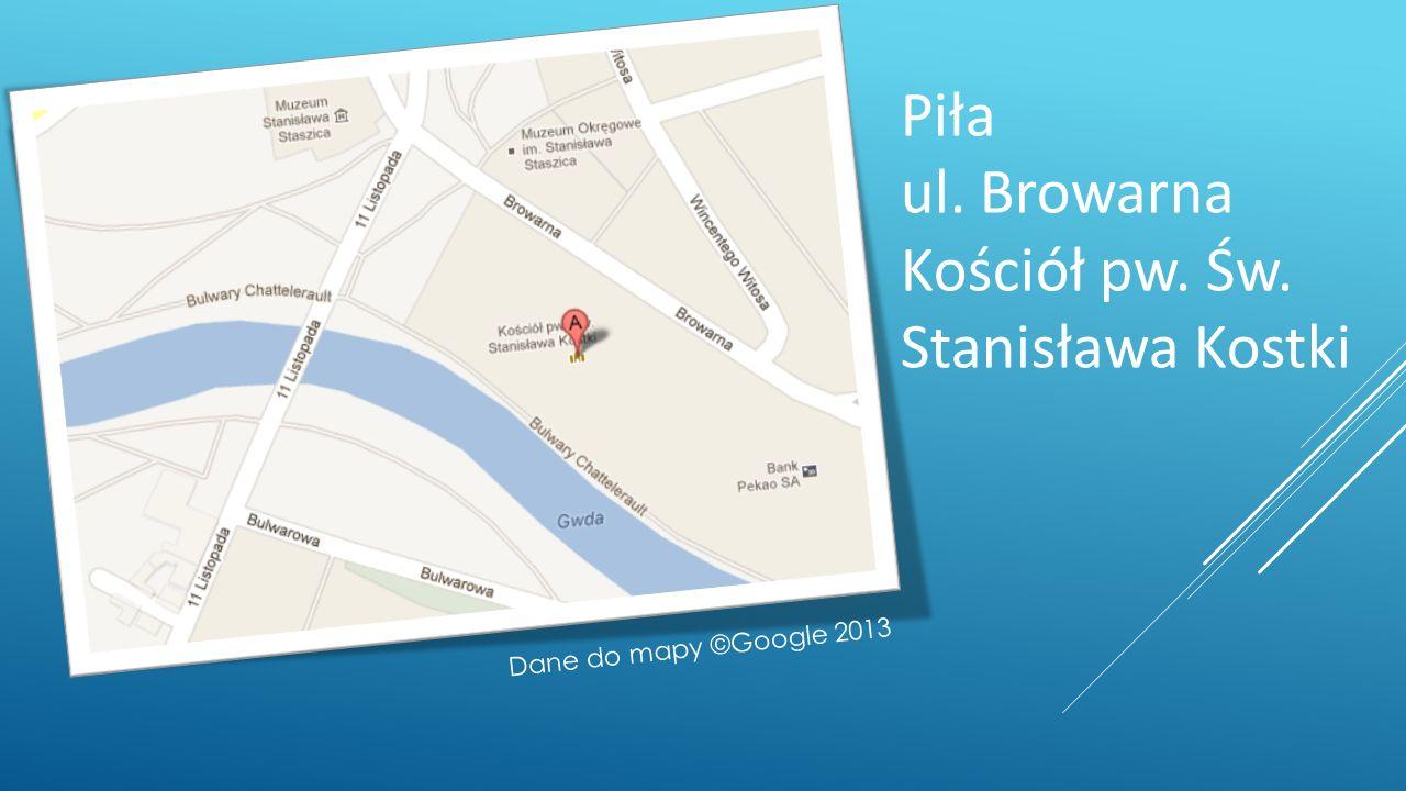 Piła ul. Browarna Kościół pw. Św. Stanisława Kostki Dane do mapy ©Google 2013