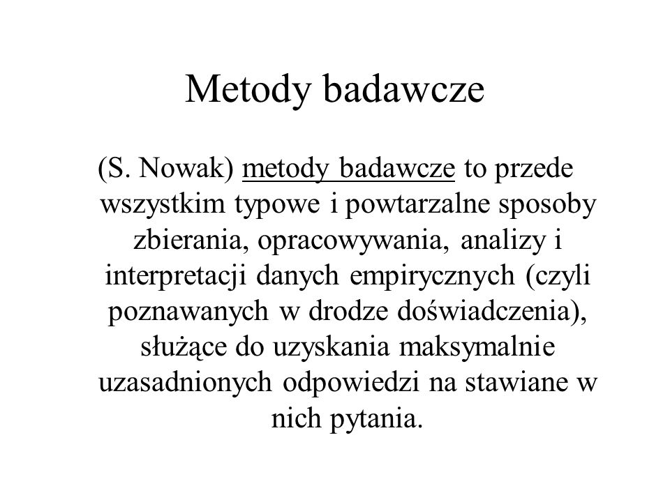 Metody badawcze (S. Nowak) metody badawcze to przede wszystkim typowe i powtarzalne sposoby zbierania, opracowywania, analizy i interpretacji danych e