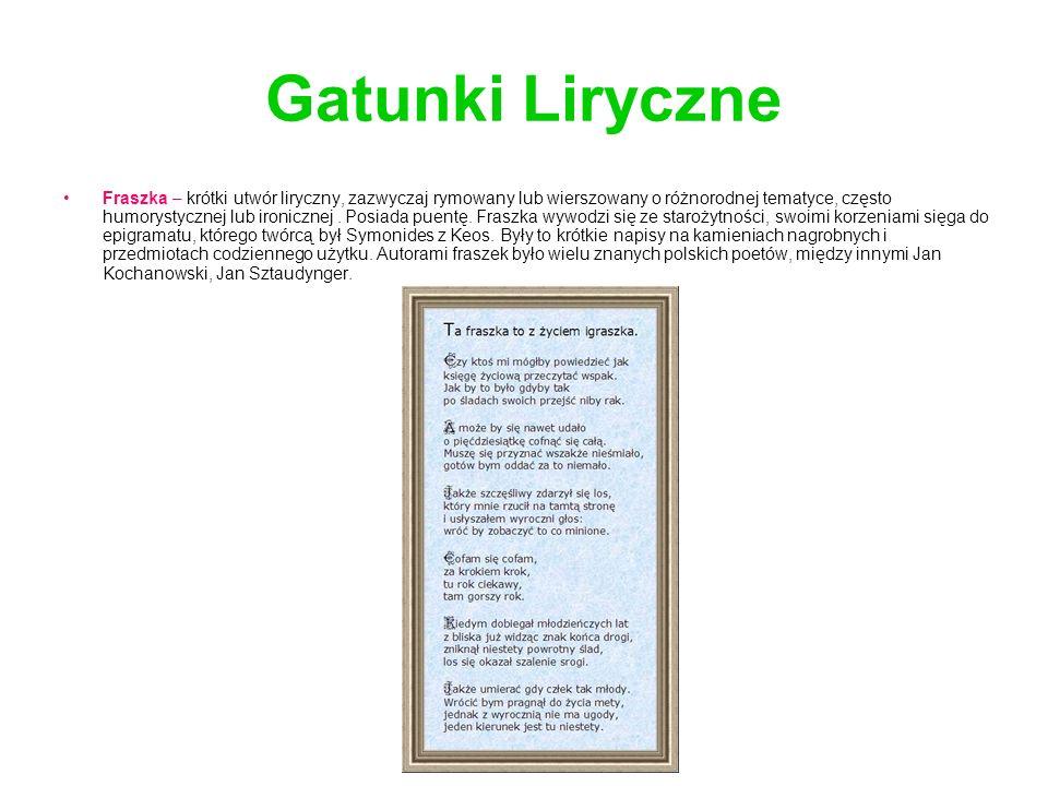 Gatunki Liryczne Fraszka – krótki utwór liryczny, zazwyczaj rymowany lub wierszowany o różnorodnej tematyce, często humorystycznej lub ironicznej.