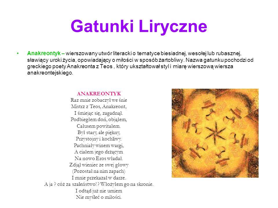 Gatunki Liryczne Anakreontyk – wierszowany utwór literacki o tematyce biesiadnej, wesołej lub rubasznej, sławiący uroki życia, opowiadający o miłości