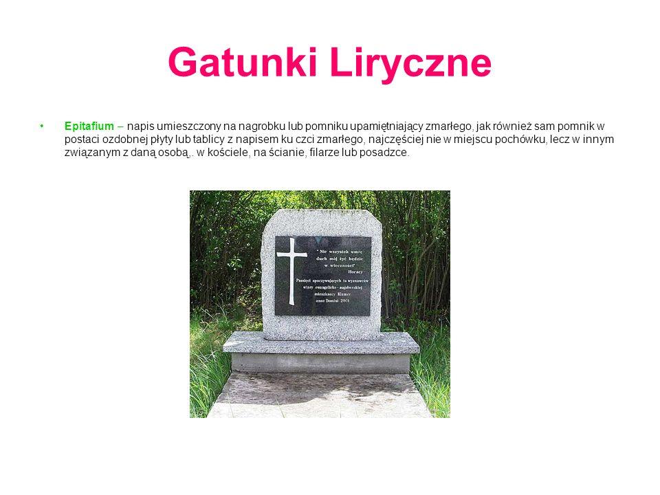 Gatunki Liryczne Epitafium – napis umieszczony na nagrobku lub pomniku upamiętniający zmarłego, jak również sam pomnik w postaci ozdobnej płyty lub tablicy z napisem ku czci zmarłego, najczęściej nie w miejscu pochówku, lecz w innym związanym z daną osobą,.