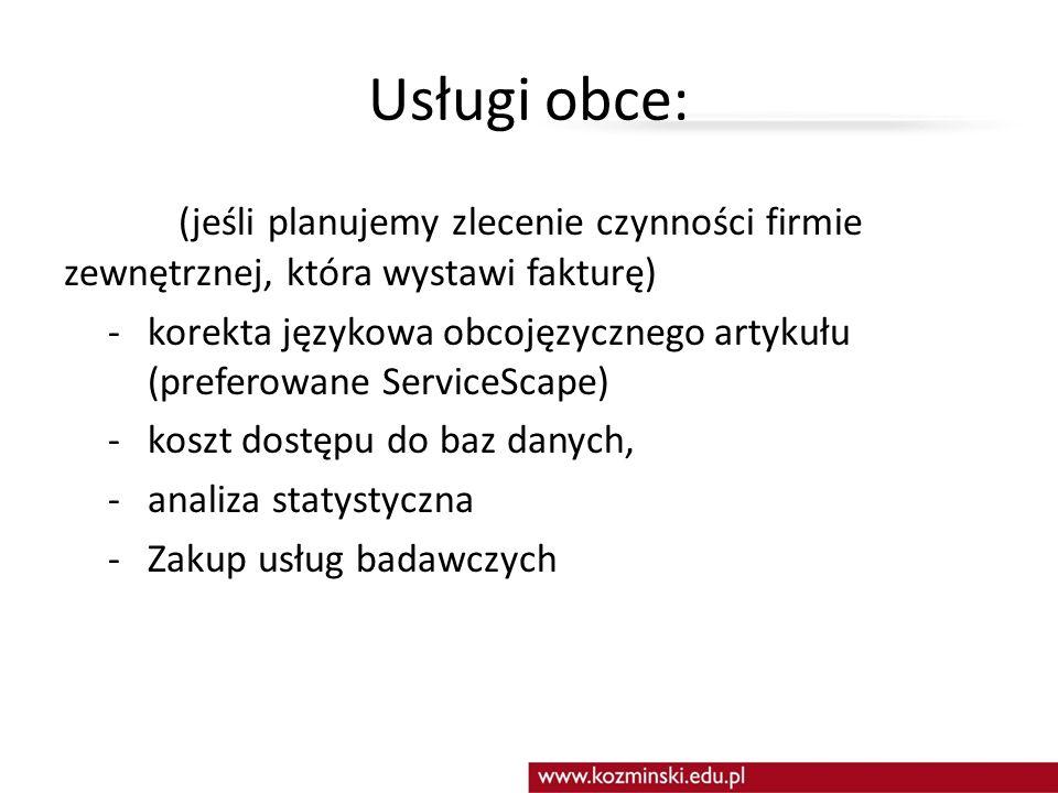 Usługi obce: (jeśli planujemy zlecenie czynności firmie zewnętrznej, która wystawi fakturę) - korekta językowa obcojęzycznego artykułu (preferowane ServiceScape) - koszt dostępu do baz danych, -analiza statystyczna -Zakup usług badawczych