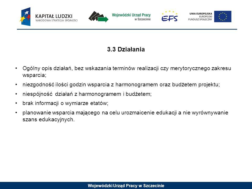 Wojewódzki Urząd Pracy w Szczecinie 3.3 Działania Ogólny opis działań, bez wskazania terminów realizacji czy merytorycznego zakresu wsparcia; niezgodność ilości godzin wsparcia z harmonogramem oraz budżetem projektu; niespójność działań z harmonogramem i budżetem; brak informacji o wymiarze etatów; planowanie wsparcia mającego na celu urozmaicenie edukacji a nie wyrównywanie szans edukacyjnych.