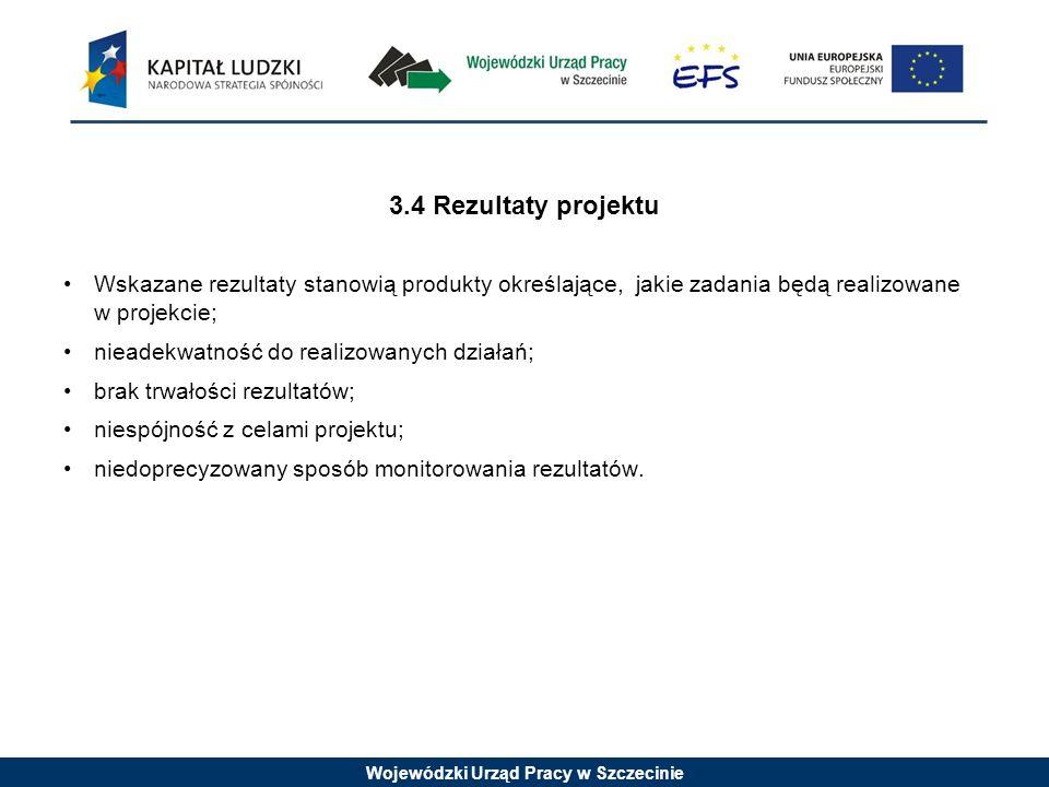 Wojewódzki Urząd Pracy w Szczecinie 3.4 Rezultaty projektu Wskazane rezultaty stanowią produkty określające, jakie zadania będą realizowane w projekcie; nieadekwatność do realizowanych działań; brak trwałości rezultatów; niespójność z celami projektu; niedoprecyzowany sposób monitorowania rezultatów.