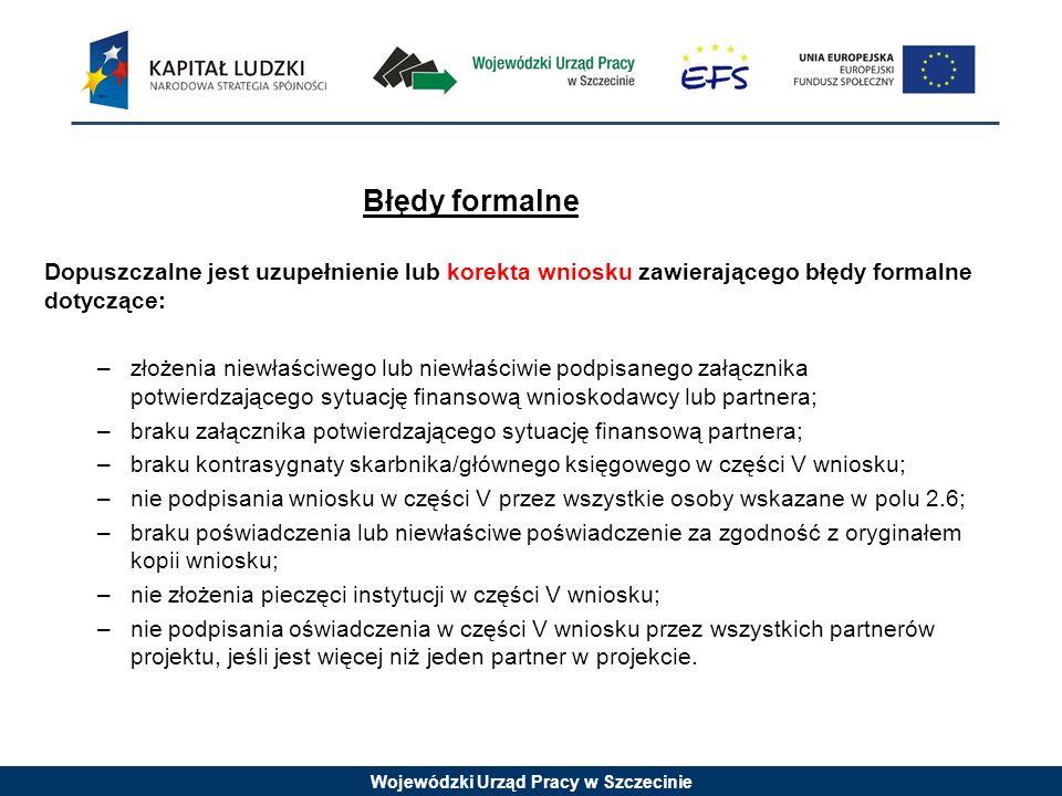 Wojewódzki Urząd Pracy w Szczecinie Błędy formalne Dopuszczalne jest uzupełnienie lub korekta wniosku zawierającego błędy formalne dotyczące: –złożenia niewłaściwego lub niewłaściwie podpisanego załącznika potwierdzającego sytuację finansową wnioskodawcy lub partnera; –braku załącznika potwierdzającego sytuację finansową partnera; –braku kontrasygnaty skarbnika/głównego księgowego w części V wniosku; –nie podpisania wniosku w części V przez wszystkie osoby wskazane w polu 2.6; –braku poświadczenia lub niewłaściwe poświadczenie za zgodność z oryginałem kopii wniosku; –nie złożenia pieczęci instytucji w części V wniosku; –nie podpisania oświadczenia w części V wniosku przez wszystkich partnerów projektu, jeśli jest więcej niż jeden partner w projekcie.
