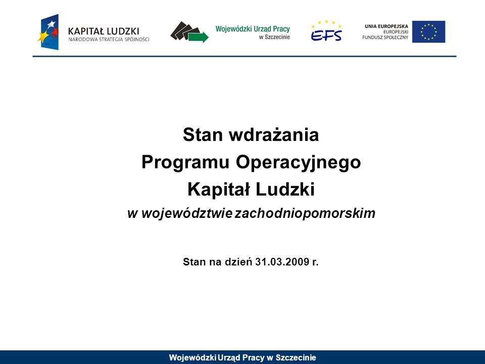 Wojewódzki Urząd Pracy w Szczecinie Stan wdrażania Programu Operacyjnego Kapitał Ludzki w województwie zachodniopomorskim Stan na dzień 31.03.2009 r.