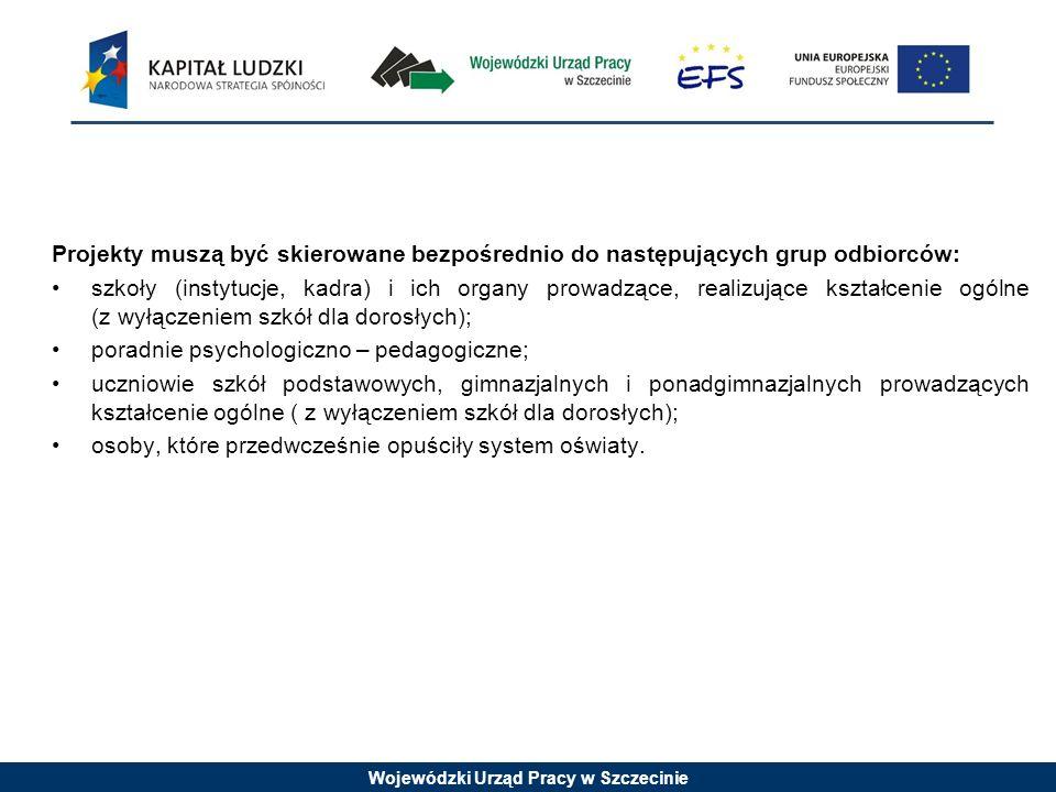 Wojewódzki Urząd Pracy w Szczecinie Projekty muszą być skierowane bezpośrednio do następujących grup odbiorców: szkoły (instytucje, kadra) i ich organy prowadzące, realizujące kształcenie ogólne (z wyłączeniem szkół dla dorosłych); poradnie psychologiczno – pedagogiczne; uczniowie szkół podstawowych, gimnazjalnych i ponadgimnazjalnych prowadzących kształcenie ogólne ( z wyłączeniem szkół dla dorosłych); osoby, które przedwcześnie opuściły system oświaty.