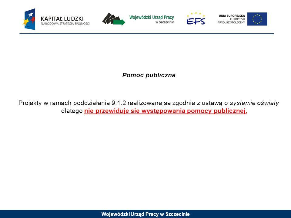 Wojewódzki Urząd Pracy w Szczecinie Pomoc publiczna Projekty w ramach poddziałania 9.1.2 realizowane są zgodnie z ustawą o systemie oświaty dlatego nie przewiduje się występowania pomocy publicznej.