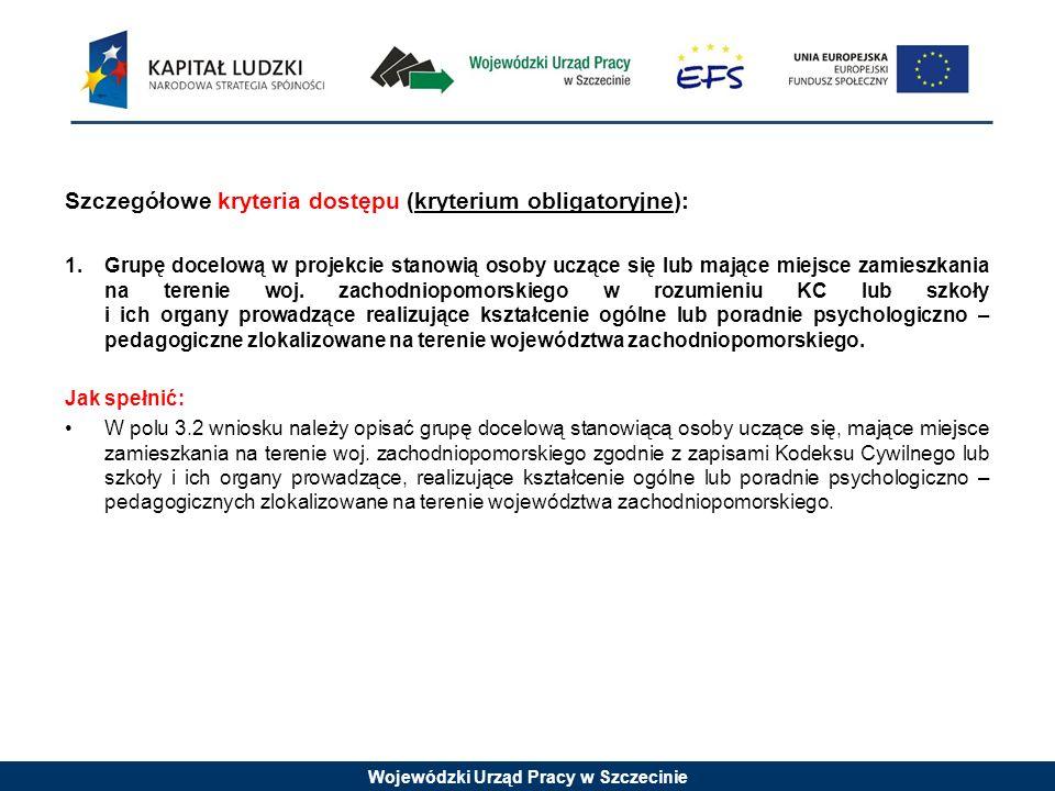 Wojewódzki Urząd Pracy w Szczecinie Szczegółowe kryteria dostępu (kryterium obligatoryjne): 1.Grupę docelową w projekcie stanowią osoby uczące się lub mające miejsce zamieszkania na terenie woj.