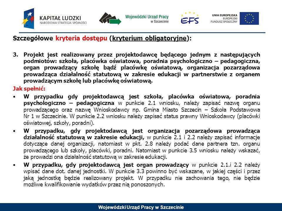 Wojewódzki Urząd Pracy w Szczecinie Szczegółowe kryteria dostępu (kryterium obligatoryjne): 3.Projekt jest realizowany przez projektodawcę będącego jednym z następujących podmiotów: szkoła, placówka oświatowa, poradnia psychologiczno – pedagogiczna, organ prowadzący szkołę bądź placówkę oświatową, organizacja pozarządowa prowadząca działalność statutową w zakresie edukacji w partnerstwie z organem prowadzącym szkołę lub placówkę oświatową.