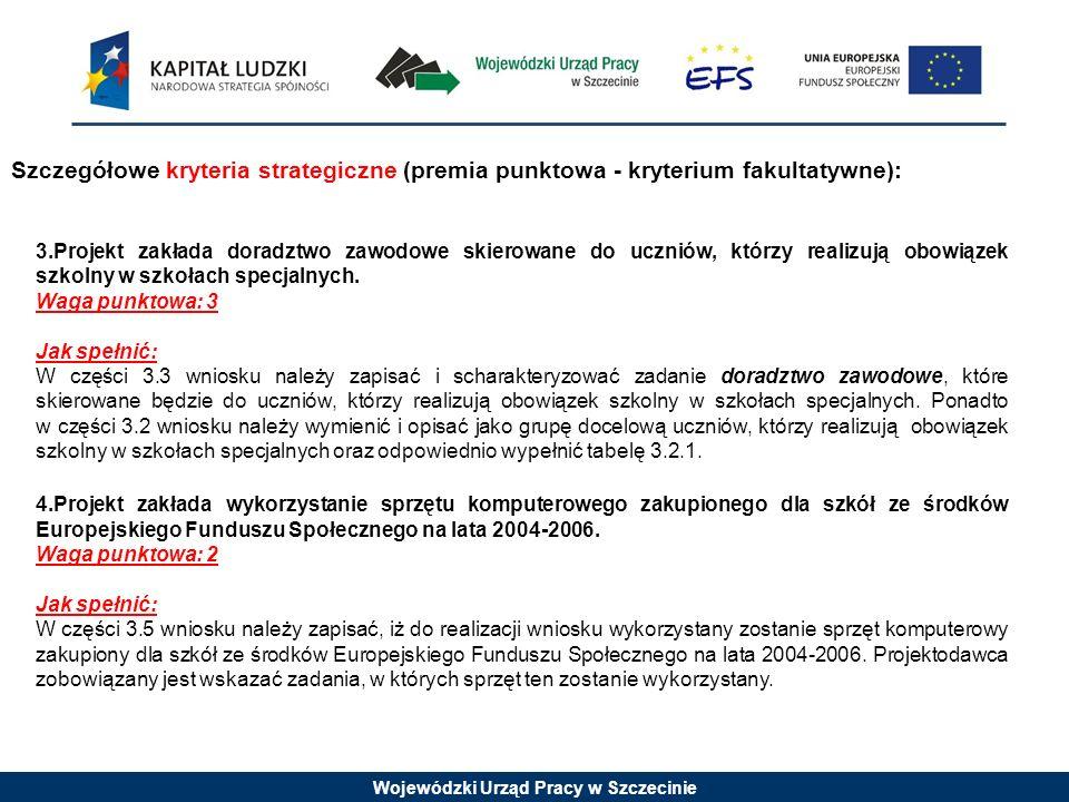 Wojewódzki Urząd Pracy w Szczecinie Szczegółowe kryteria strategiczne (premia punktowa - kryterium fakultatywne): 3.Projekt zakłada doradztwo zawodowe skierowane do uczniów, którzy realizują obowiązek szkolny w szkołach specjalnych.