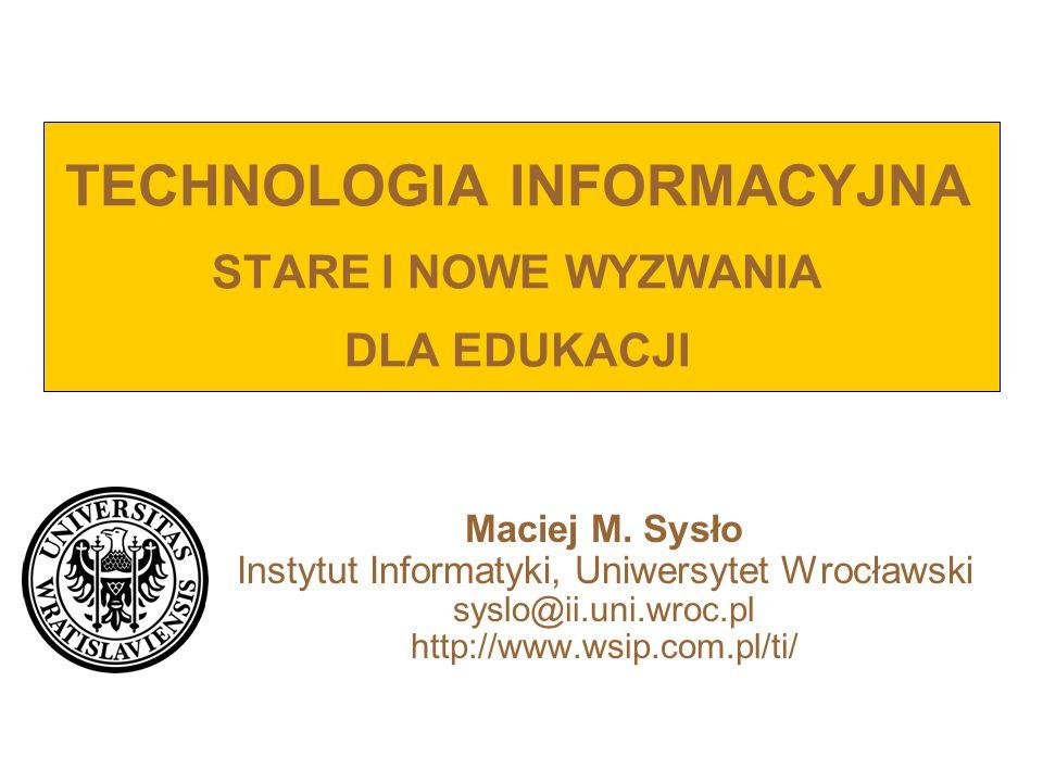 TECHNOLOGIA INFORMACYJNA STARE I NOWE WYZWANIA DLA EDUKACJI Maciej M. Sysło Instytut Informatyki, Uniwersytet Wrocławski syslo@ii.uni.wroc.pl http://w