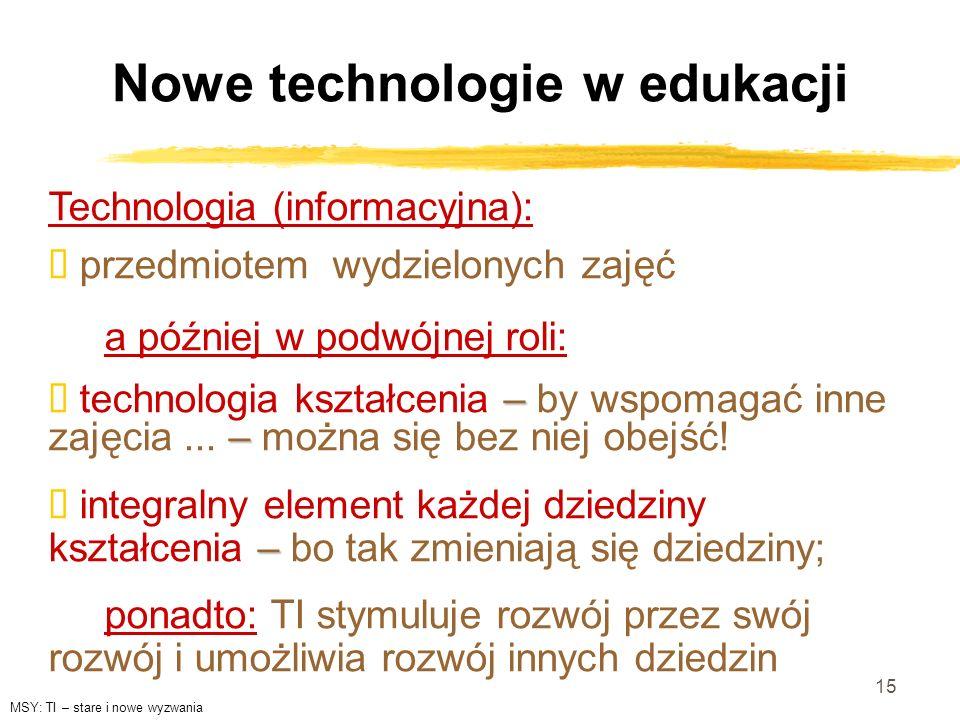 15 Nowe technologie w edukacji Technologia (informacyjna): przedmiotem wydzielonych zajęć a później w podwójnej roli: – – technologia kształcenia – by