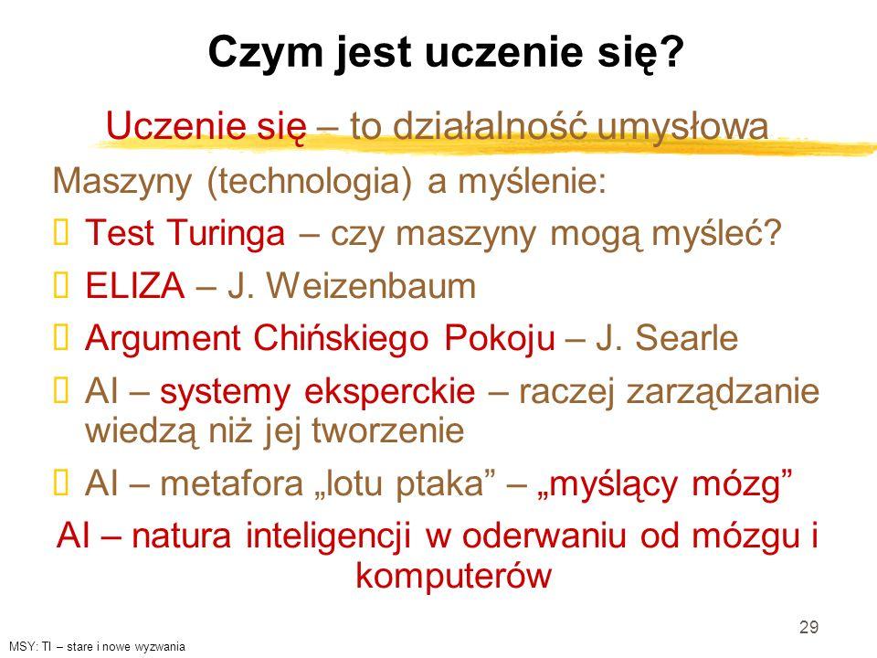 29 Czym jest uczenie się? Uczenie się – to działalność umysłowa Maszyny (technologia) a myślenie: Test Turinga – czy maszyny mogą myśleć? ELIZA – J. W