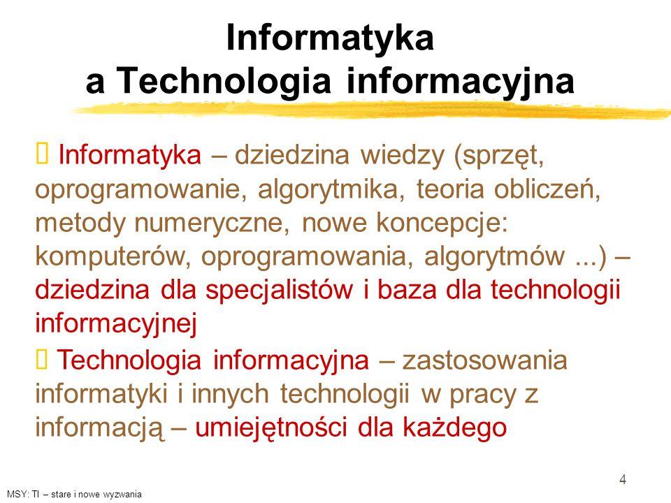 4 Informatyka a Technologia informacyjna Informatyka – dziedzina wiedzy (sprzęt, oprogramowanie, algorytmika, teoria obliczeń, metody numeryczne, nowe