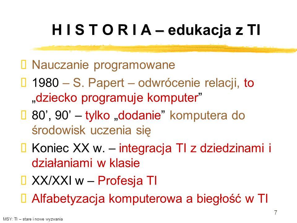 7 – H I S T O R I A – edukacja z TI Nauczanie programowane 1980 – S. Papert – odwrócenie relacji, todziecko programuje komputer 80, 90 – tylko dodanie
