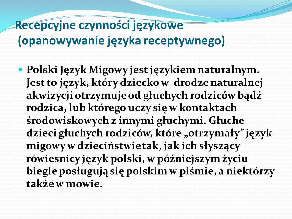 Recepcyjne czynności językowe (opanowywanie języka receptywnego) Polski Język Migowy jest językiem naturalnym. Jest to język, który dziecko w drodze n