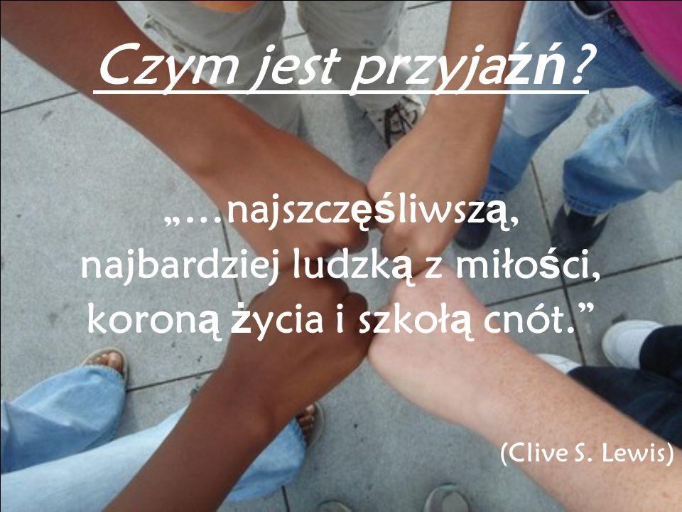 …najszcz ęś liwsz ą, najbardziej ludzk ą z miło ś ci, koron ą ż ycia i szkoł ą cnót. (Clive S. Lewis) Czym jest przyja źń ?