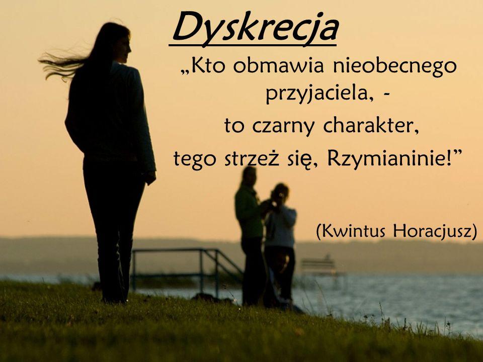 Dyskrecja Kto obmawia nieobecnego przyjaciela, - to czarny charakter, tego strze ż si ę, Rzymianinie! (Kwintus Horacjusz)