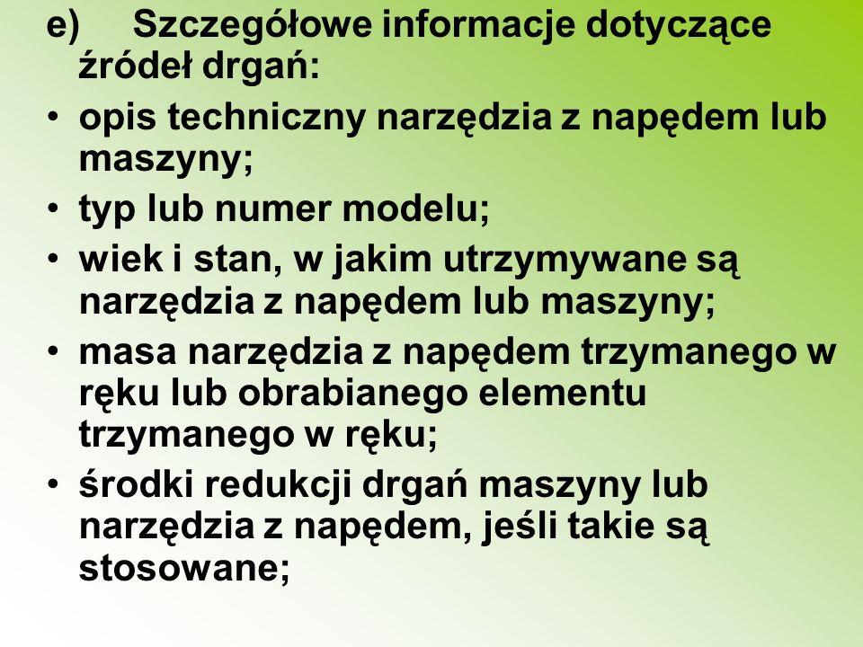 e)Szczegółowe informacje dotyczące źródeł drgań: opis techniczny narzędzia z napędem lub maszyny; typ lub numer modelu; wiek i stan, w jakim utrzymywa
