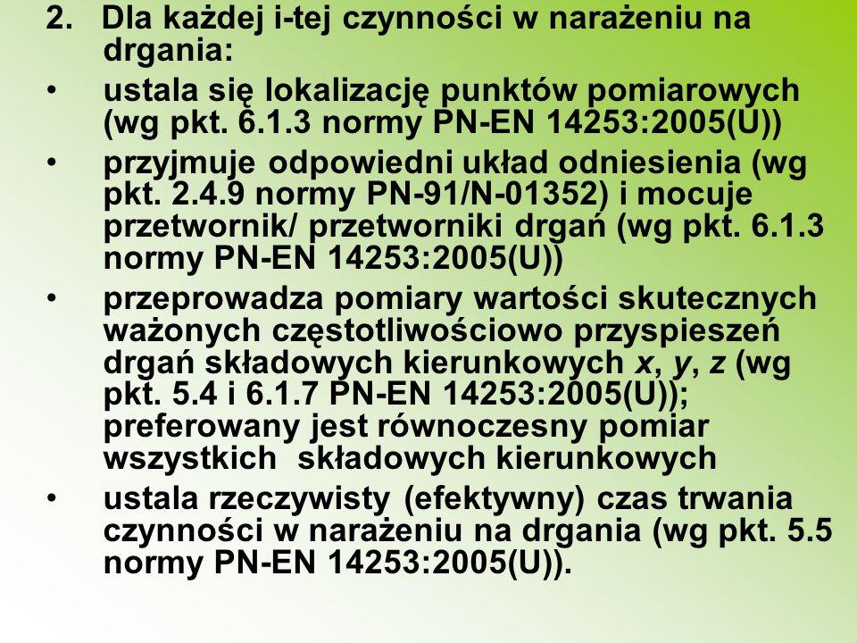 2. Dla każdej i-tej czynności w narażeniu na drgania: ustala się lokalizację punktów pomiarowych (wg pkt. 6.1.3 normy PN-EN 14253:2005(U)) przyjmuje o